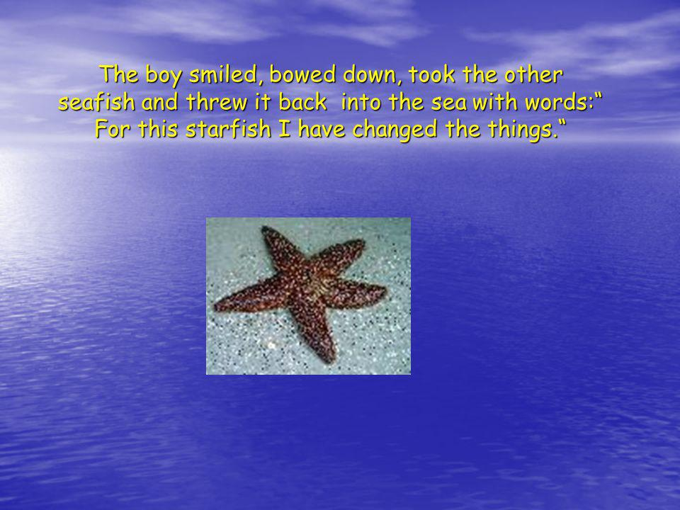 The boy smiled, bowed down, took the other seafish and threw it back into the sea with words: For this starfish I have changed the things.