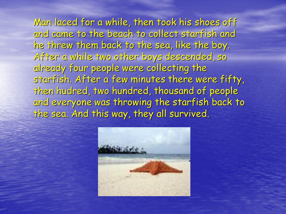 Man laced for a while, then took his shoes off and came to the beach to collect starfish and he threw them back to the sea, like the boy.