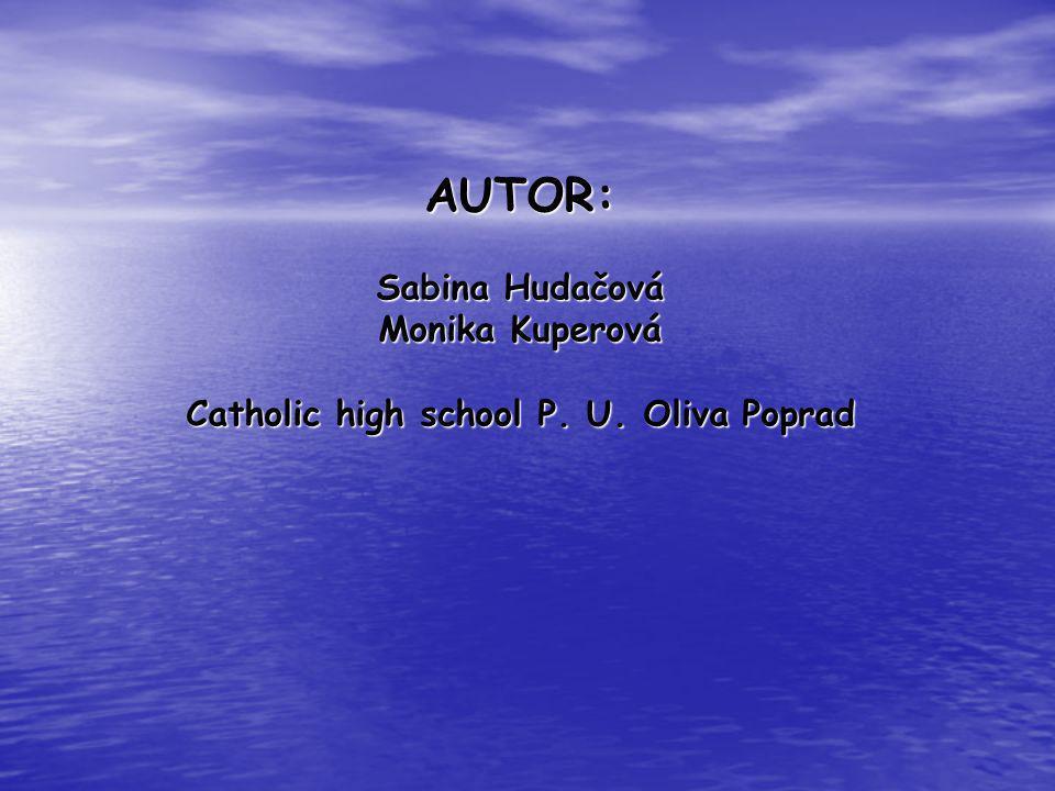 AUTOR: Sabina Hudačová Monika Kuperová Catholic high school P. U. Oliva Poprad