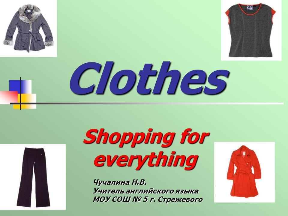Clothes Shopping for everything Чучалина Н.В. Учитель английского языка МОУ СОШ 5 г. Стрежевого