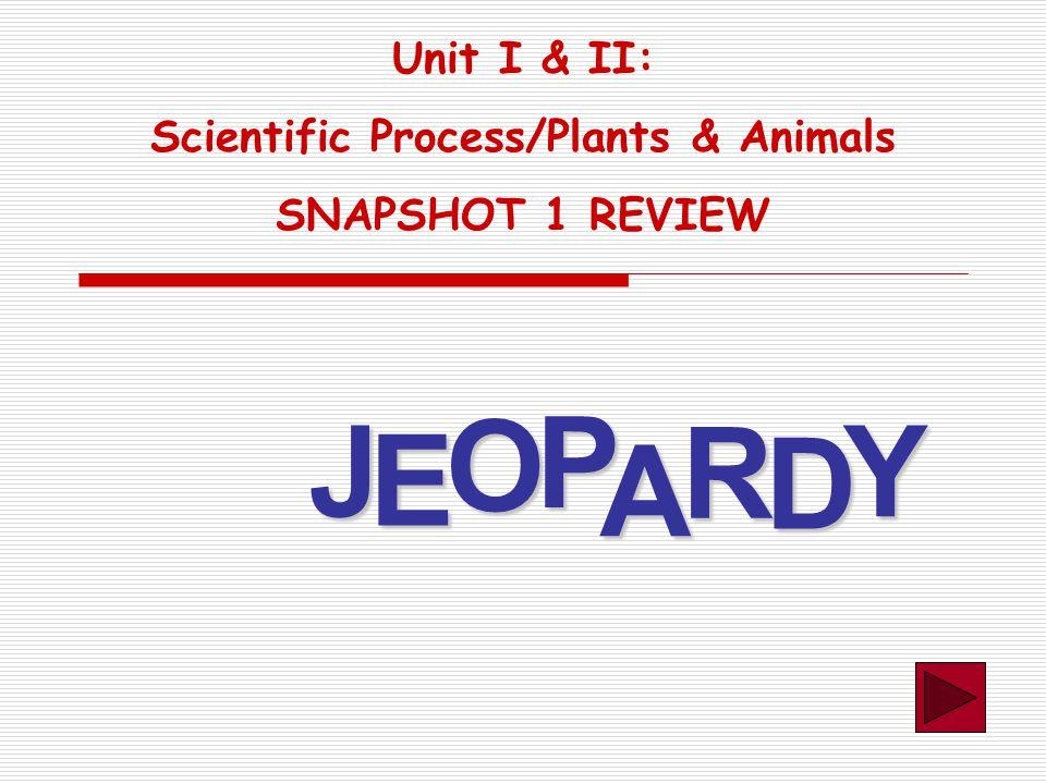 J E OPA R D Y Unit I & II: Scientific Process/Plants & Animals SNAPSHOT 1 REVIEW
