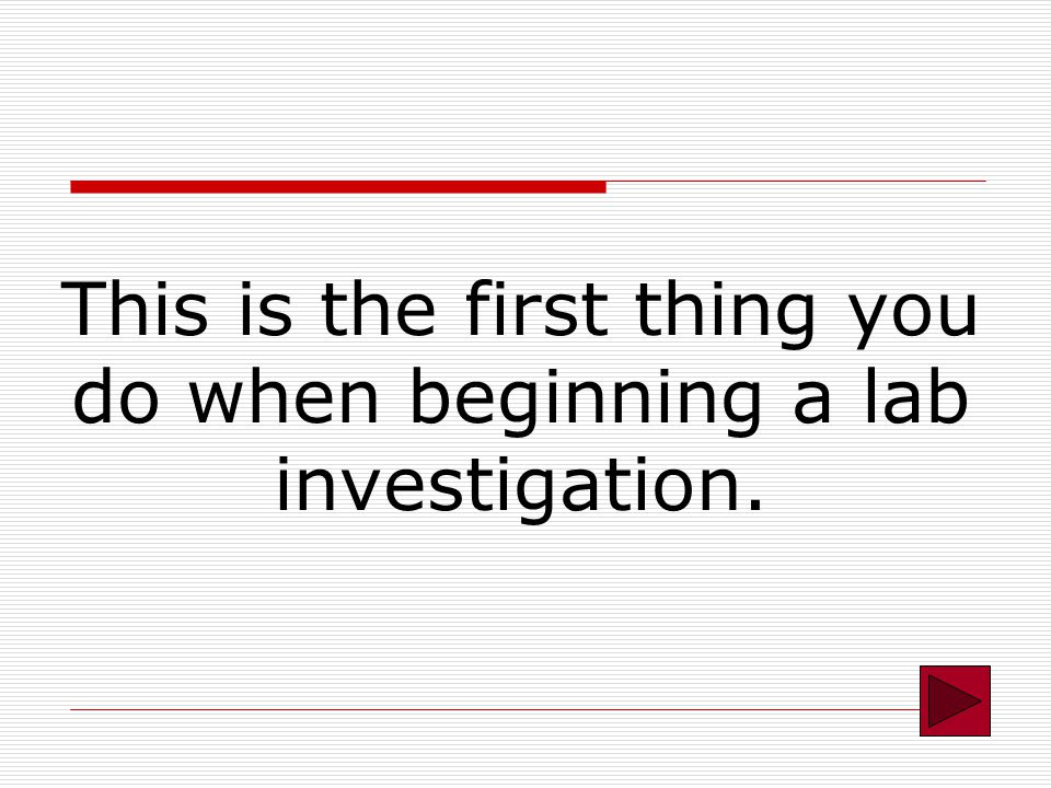 This is the first thing you do when beginning a lab investigation.