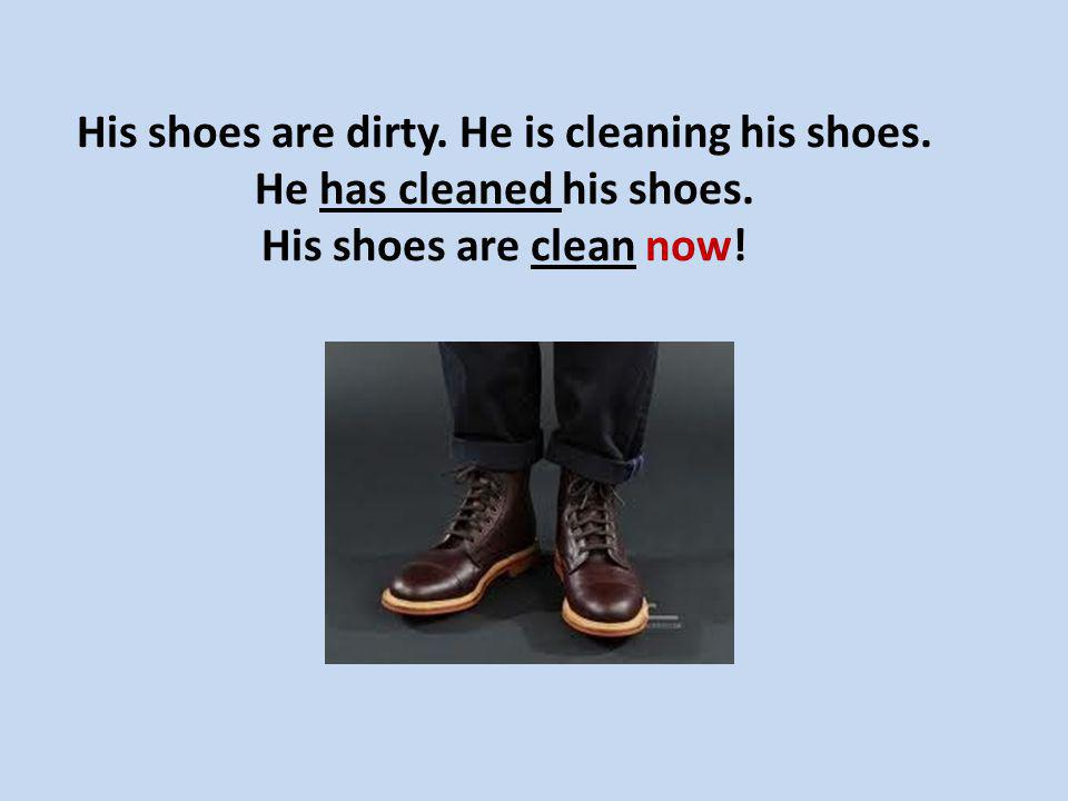 His shoes are dirty. He is cleaning his shoes. He has cleaned his shoes. His shoes are clean now!