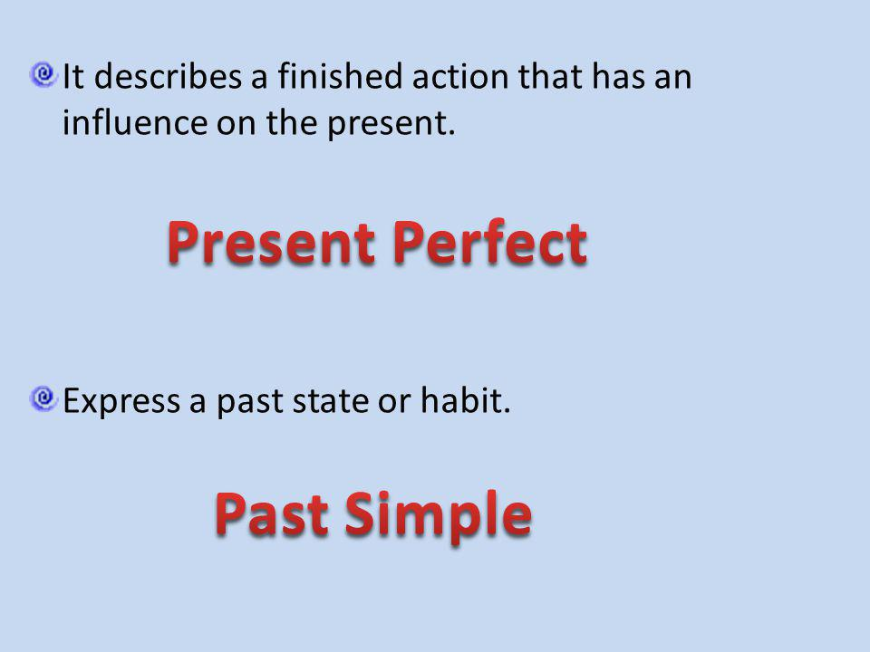 It describes a finished action that has an influence on the present. Express a past state or habit.