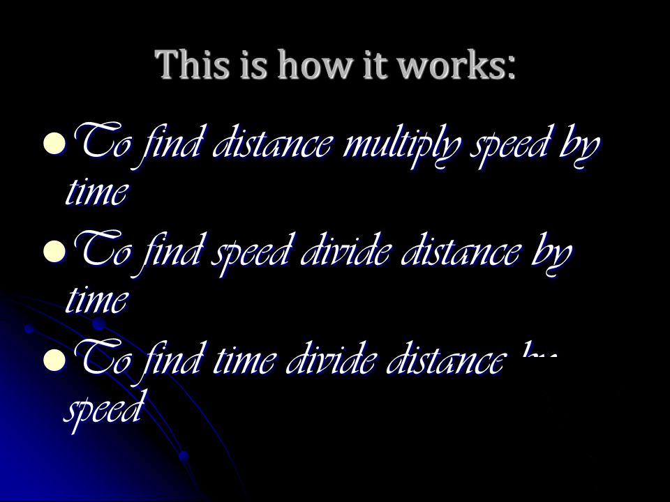 This is how it works : To find distance multiply speed by time To find distance multiply speed by time To find speed divide distance by time To find speed divide distance by time To find time divide distance by speed To find time divide distance by speed