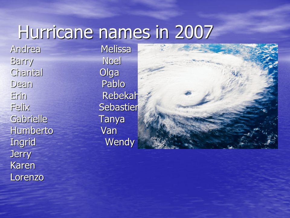 Hurricane names in 2007 Andrea Melissa Barry Noel Chantal Olga Dean Pablo Erin Rebekah Felix Sebastien Gabrielle Tanya Humberto Van Ingrid Wendy JerryKarenLorenzo