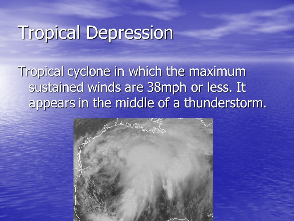 Tropical Depression Tropical cyclone in which the maximum sustained winds are 38mph or less. It appears in the middle of a thunderstorm.