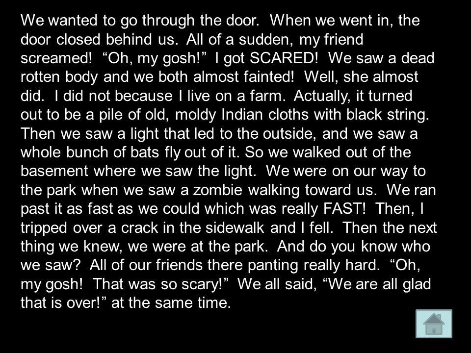 We wanted to go through the door. When we went in, the door closed behind us.