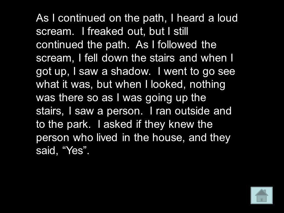 As I continued on the path, I heard a loud scream.