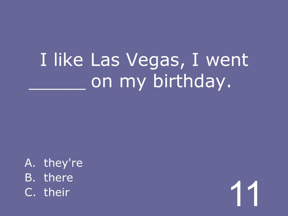 11 I like Las Vegas, I went _____ on my birthday. A.they re B.there C.their