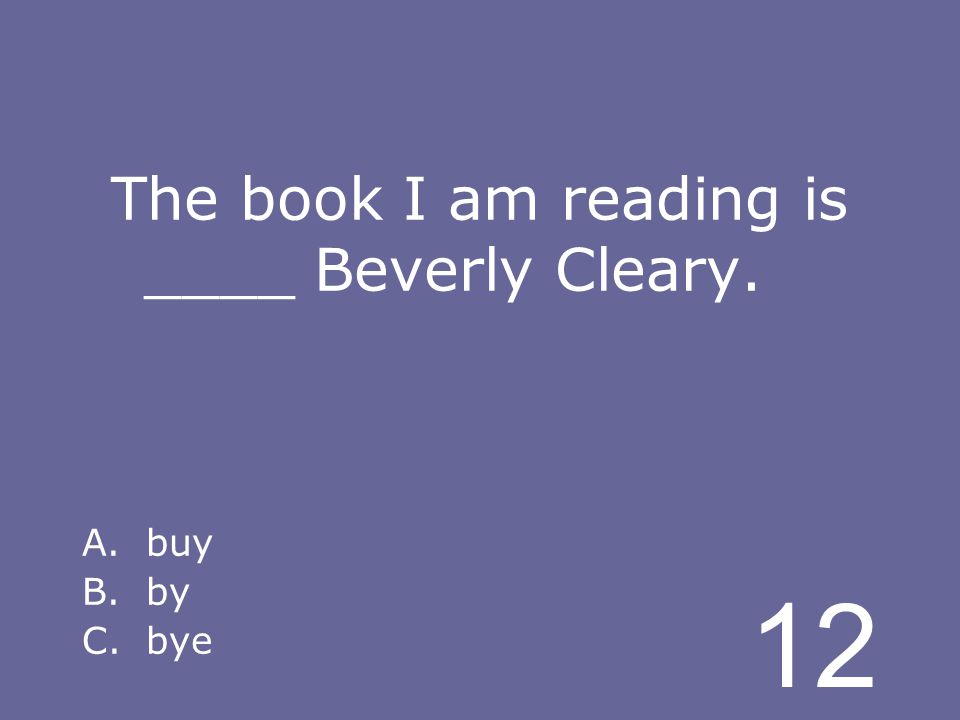 12 The book I am reading is ____ Beverly Cleary. A.buy B.by C.bye