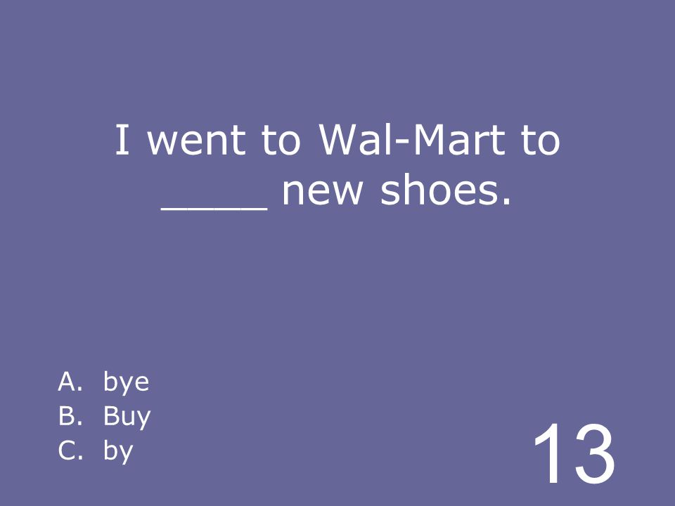 13 I went to Wal-Mart to ____ new shoes. A.bye B.Buy C.by