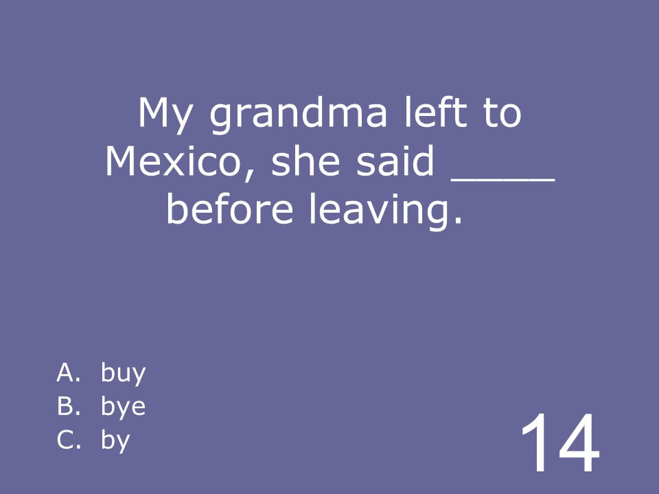 14 My grandma left to Mexico, she said ____ before leaving. A.buy B.bye C.by