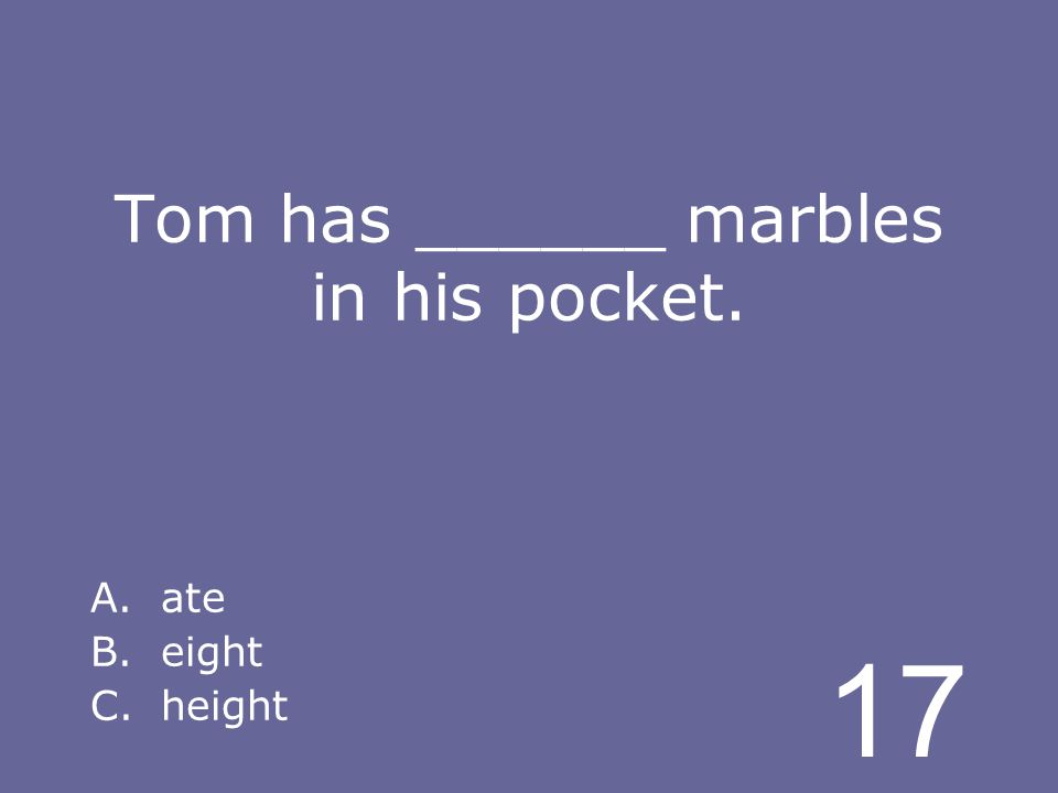 17 Tom has ______ marbles in his pocket. A.ate B.eight C.height