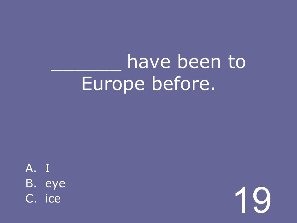 19 ______ have been to Europe before. A.I B.eye C.ice