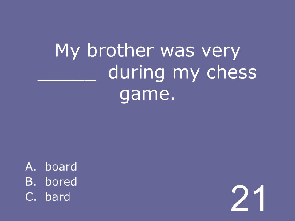 21 My brother was very _____ during my chess game. A.board B.bored C.bard