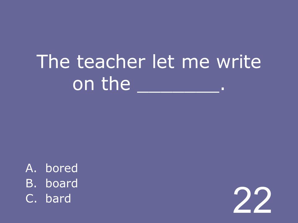 22 The teacher let me write on the _______. A.bored B.board C.bard