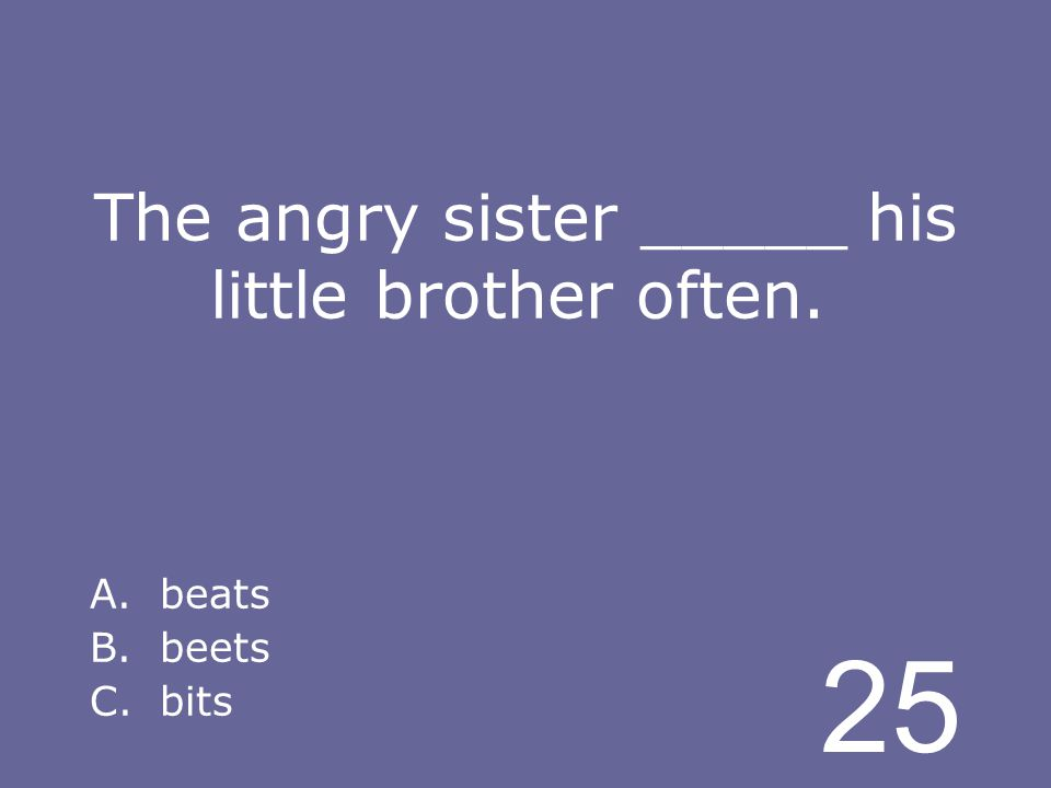 25 The angry sister _____ his little brother often. A.beats B.beets C.bits