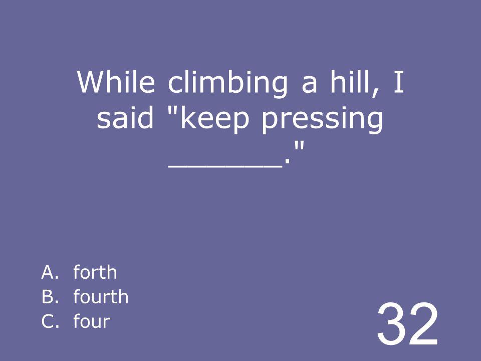 32 While climbing a hill, I said keep pressing ______. A.forth B.fourth C.four