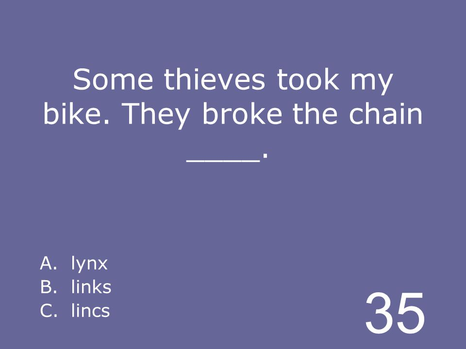 35 Some thieves took my bike. They broke the chain ____. A.lynx B.links C.lincs