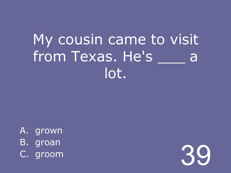 39 My cousin came to visit from Texas. He s ___ a lot. A.grown B.groan C.groom