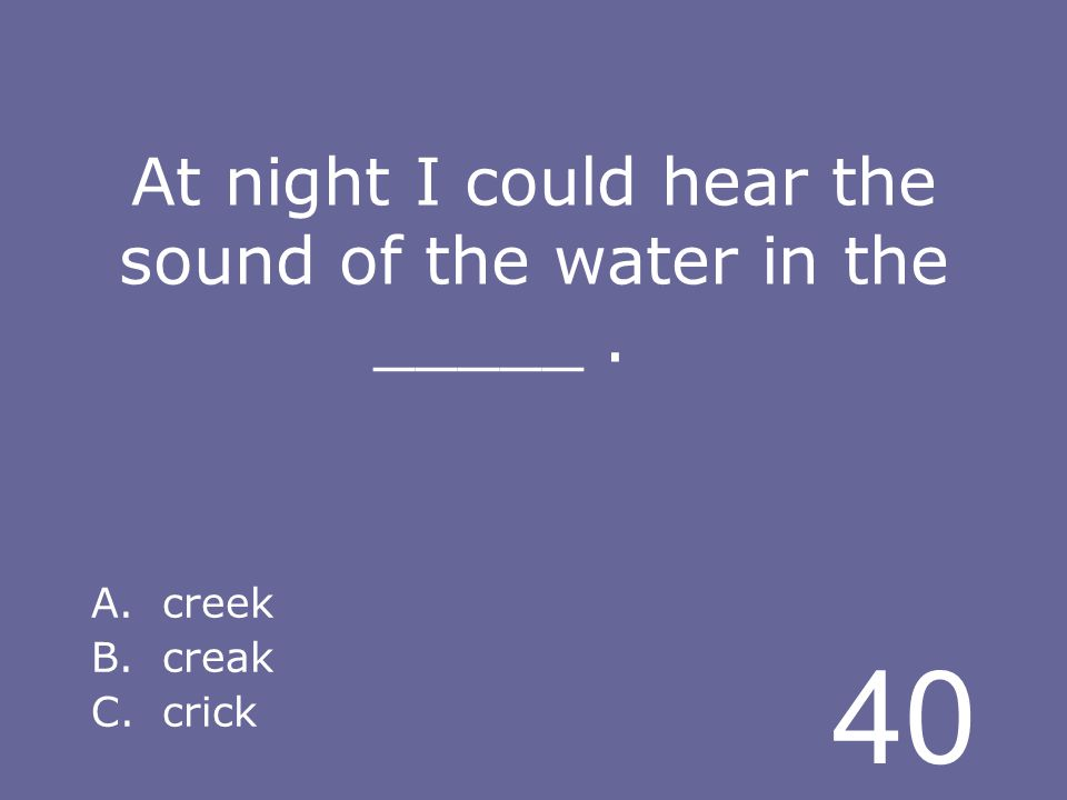 40 At night I could hear the sound of the water in the _____. A.creek B.creak C.crick