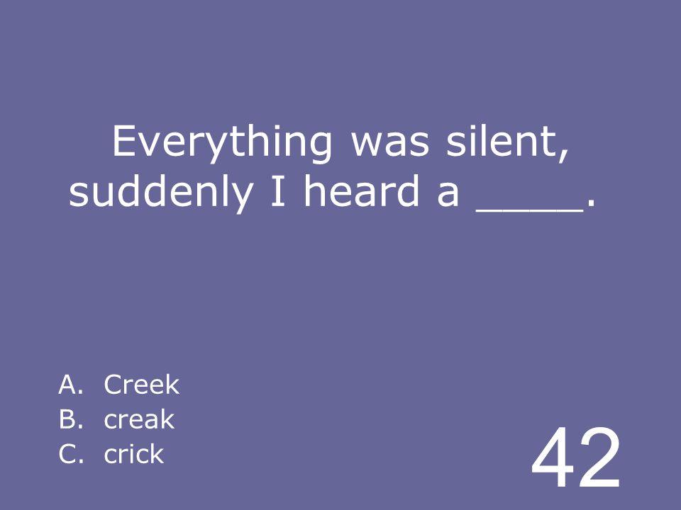 42 Everything was silent, suddenly I heard a ____. A.Creek B.creak C.crick