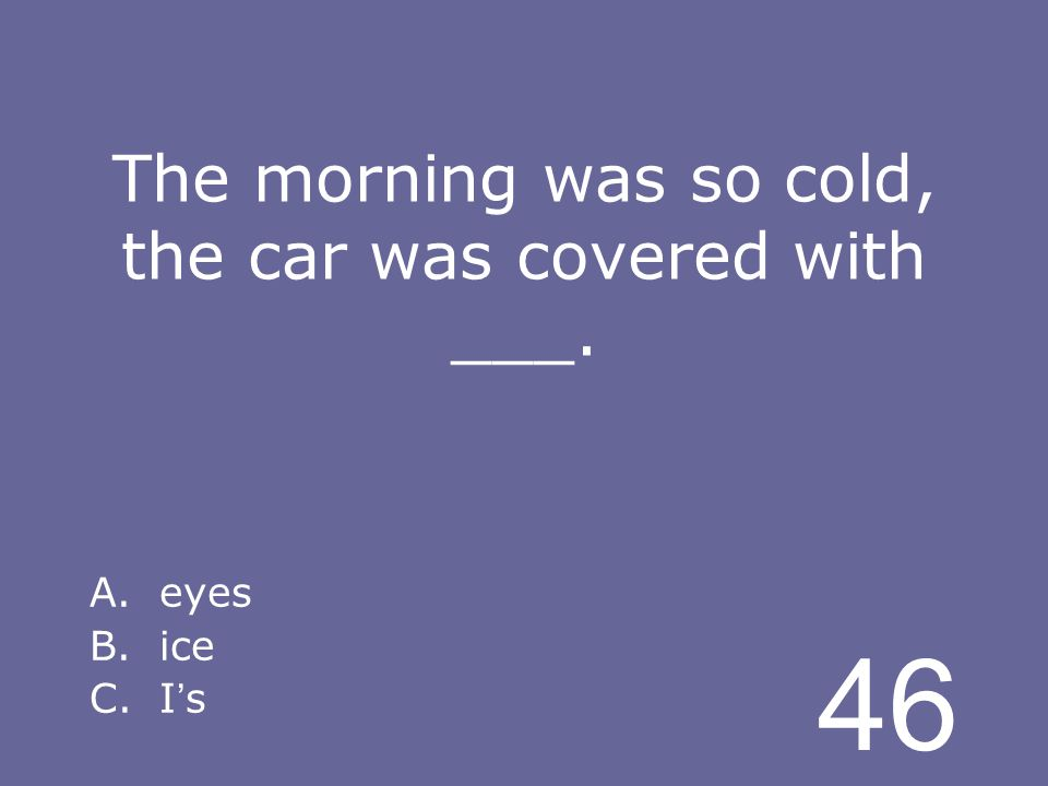 46 The morning was so cold, the car was covered with ___. A.eyes B.ice C.I s