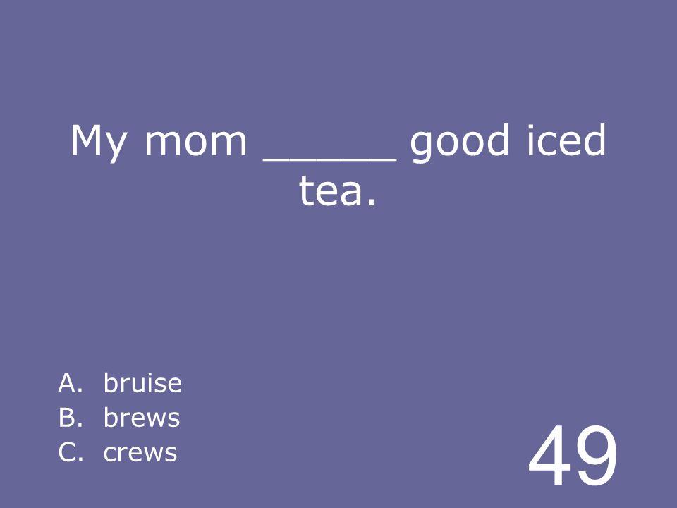 49 My mom _____ good iced tea. A.bruise B.brews C.crews