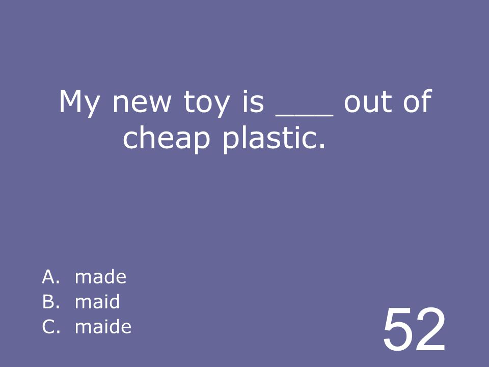 52 My new toy is ___ out of cheap plastic. A.made B.maid C.maide