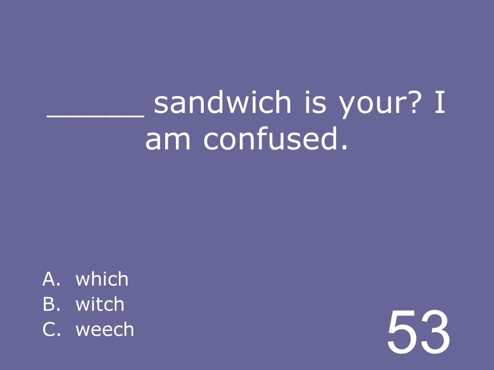 53 _____ sandwich is your I am confused. A.which B.witch C.weech