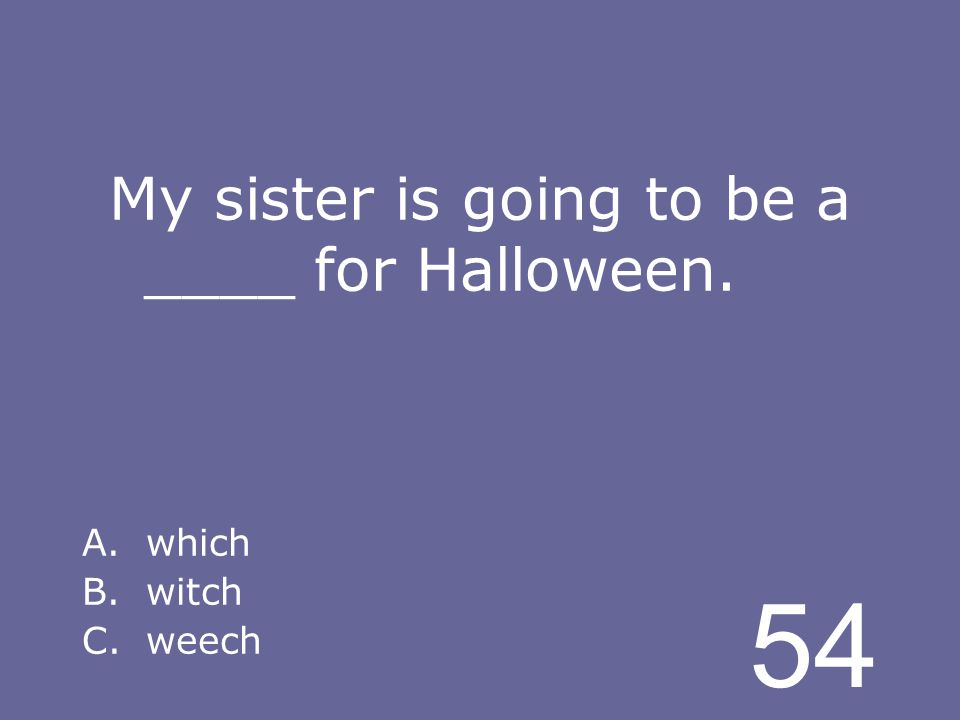 54 My sister is going to be a ____ for Halloween. A.which B.witch C.weech