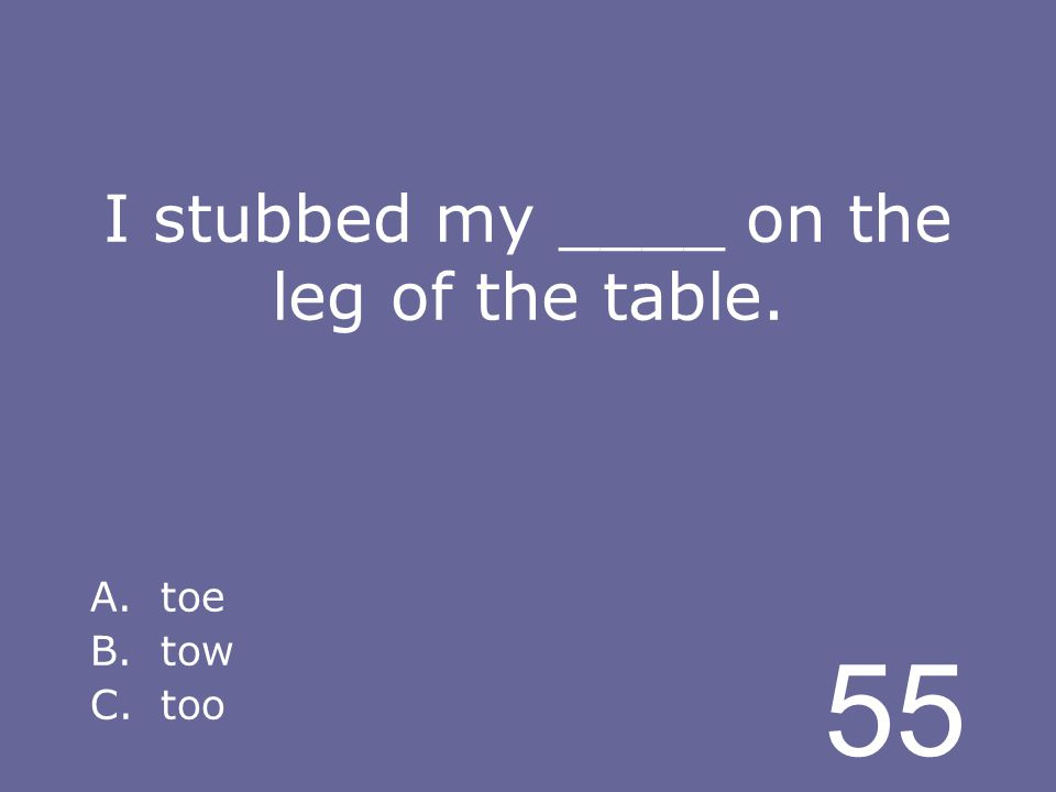 55 I stubbed my ____ on the leg of the table. A.toe B.tow C.too