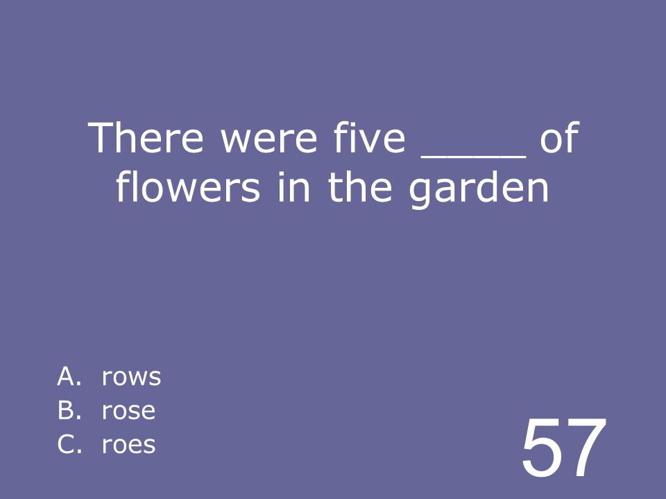 57 There were five ____ of flowers in the garden A.rows B.rose C.roes