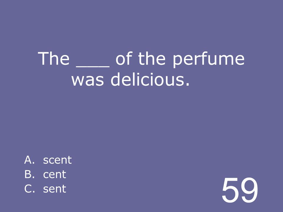 59 The ___ of the perfume was delicious. A.scent B.cent C.sent