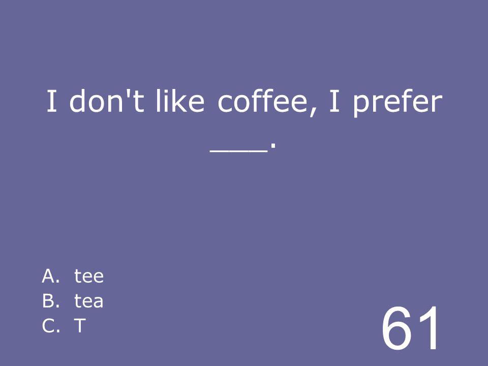 61 I don t like coffee, I prefer ___. A.tee B.tea C.T