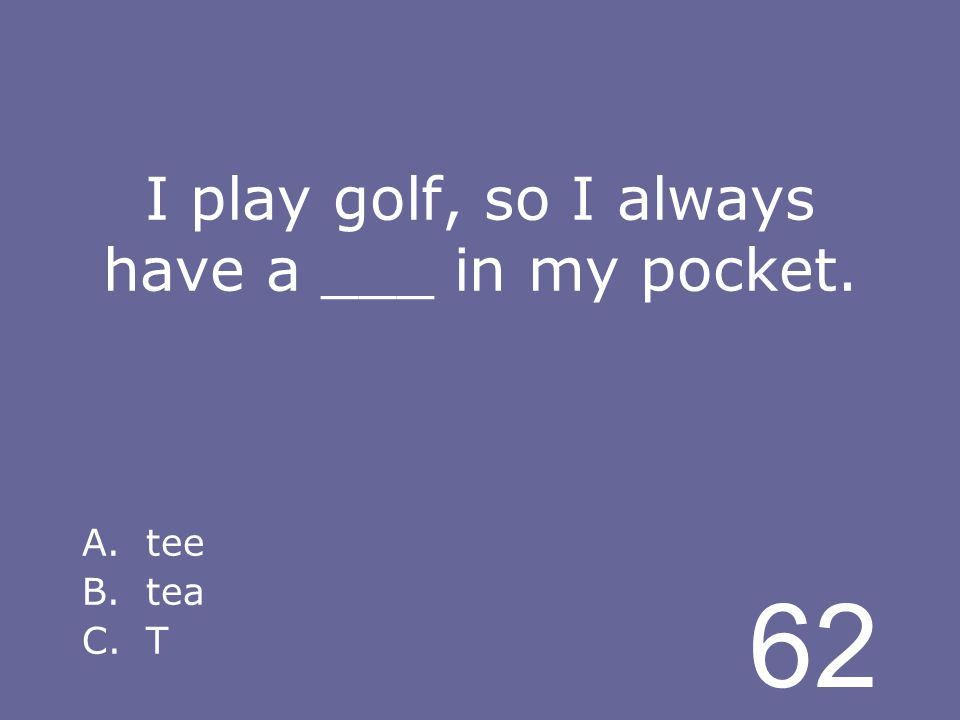 62 I play golf, so I always have a ___ in my pocket. A.tee B.tea C.T