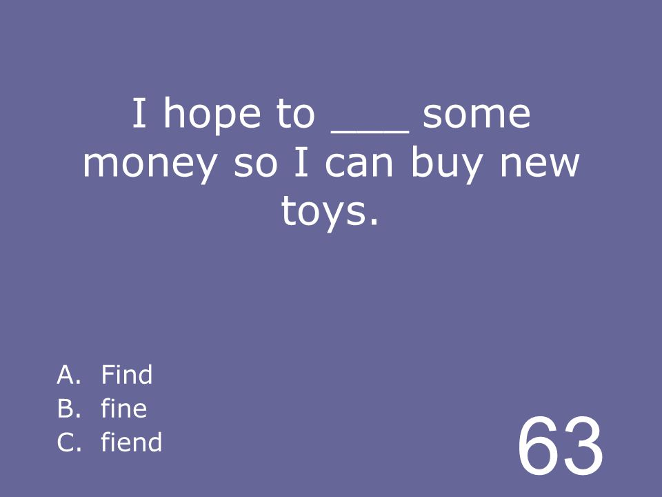 63 I hope to ___ some money so I can buy new toys. A.Find B.fine C.fiend