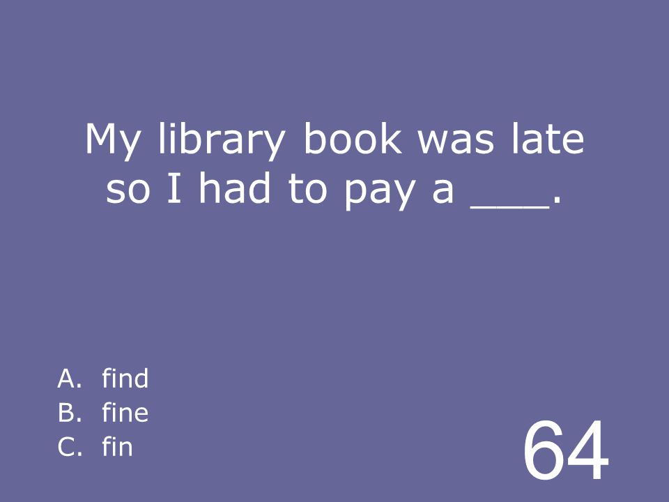 64 My library book was late so I had to pay a ___. A.find B.fine C.fin