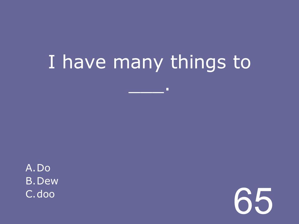65 I have many things to ___. A.Do B.Dew C.doo