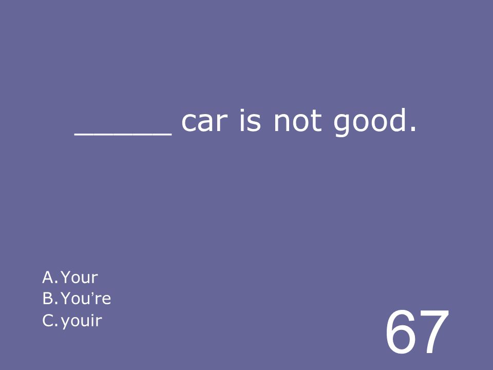 67 _____ car is not good. A.Your B.You re C.youir