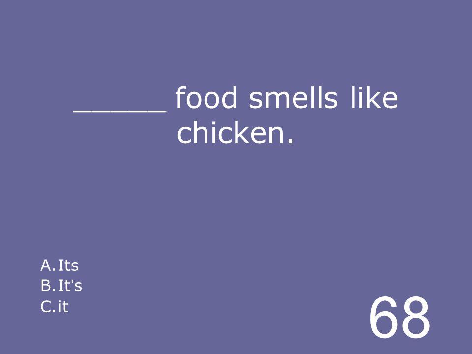 68 _____ food smells like chicken. A.Its B.It s C.it