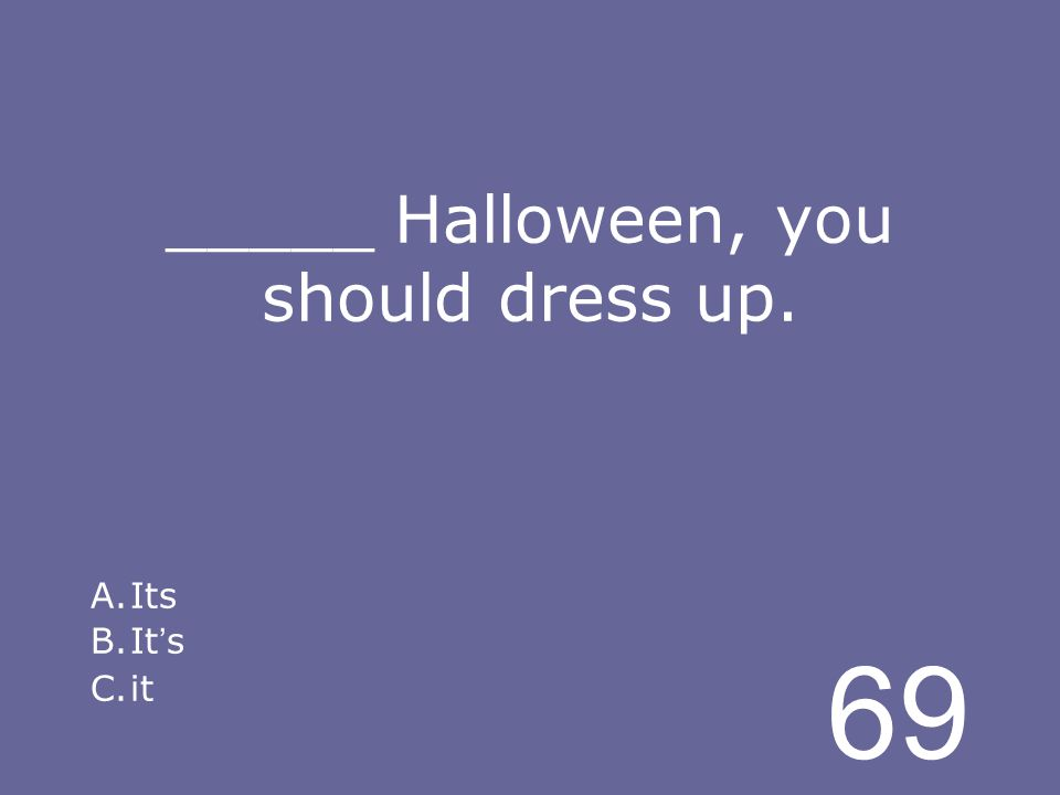 69 _____ Halloween, you should dress up. A.Its B.It s C.it