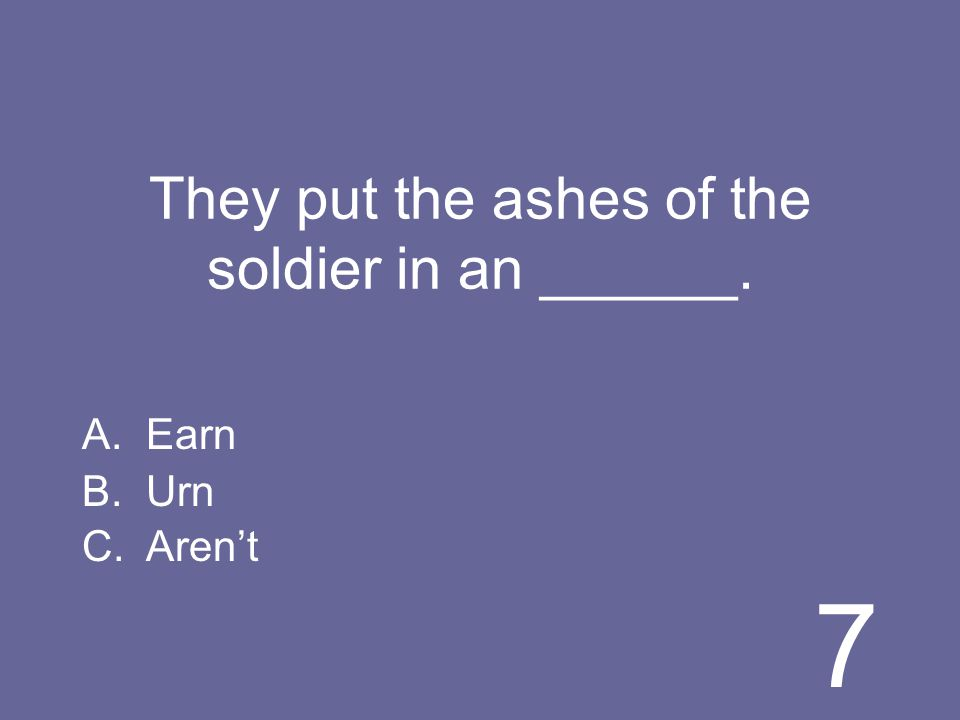 7 They put the ashes of the soldier in an ______. A.Earn B.Urn C.Arent