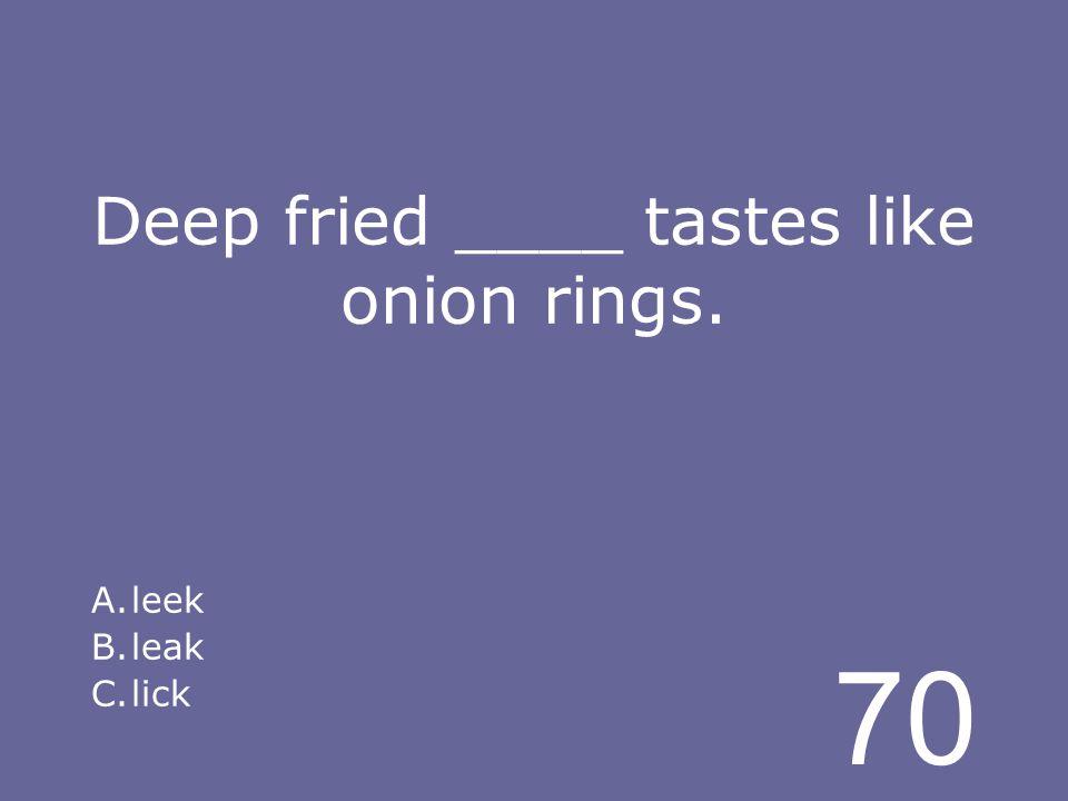70 Deep fried ____ tastes like onion rings. A.leek B.leak C.lick