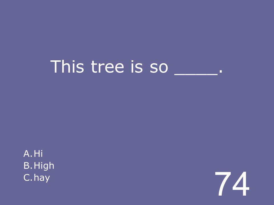 74 This tree is so ____. A.Hi B.High C.hay