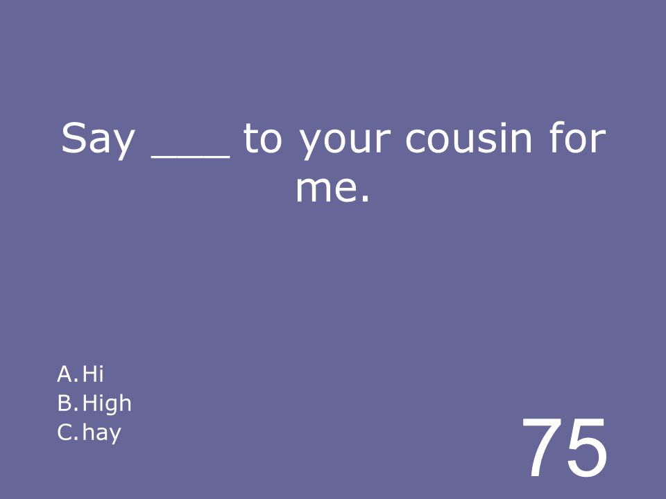 75 Say ___ to your cousin for me. A.Hi B.High C.hay