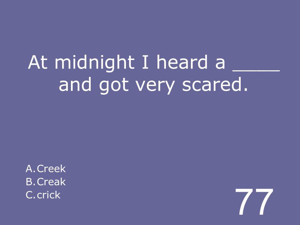 77 At midnight I heard a ____ and got very scared. A.Creek B.Creak C.crick