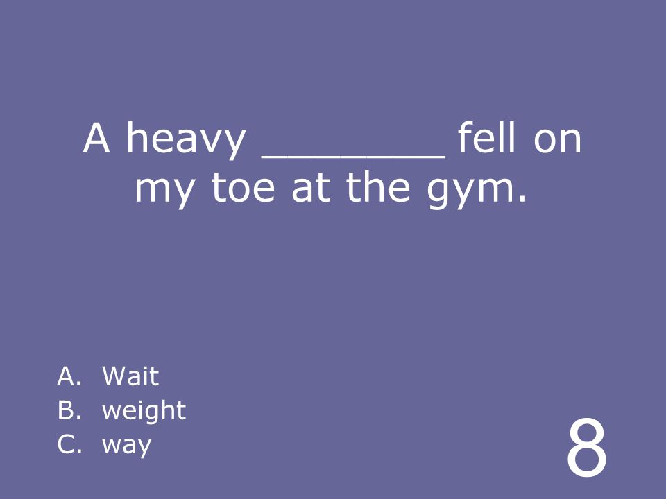 8 A heavy _______ fell on my toe at the gym. A.Wait B.weight C.way