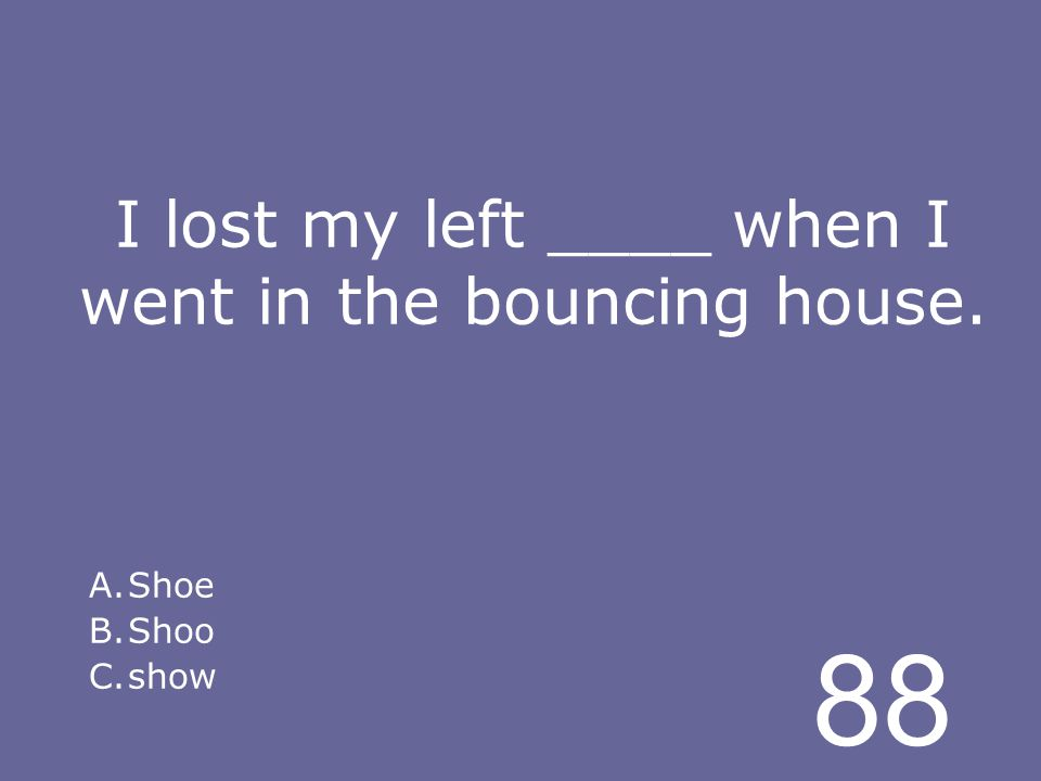 88 I lost my left ____ when I went in the bouncing house. A.Shoe B.Shoo C.show